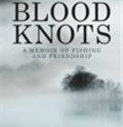 Blood Knots: Of Fathers, Friendships and Fishing by Luke Jennings